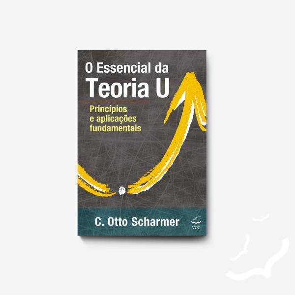 O Essencial da Teoria U – Princípios e aplicações fundamentais