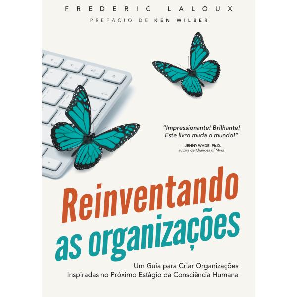 Reiventando as Organizações - Um guia para criar organizações inspiradas no próximo estágio da consciência humana